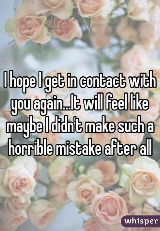 I hope I get in contact with you again...It will feel like maybe I didn't make such a horrible mistake after all