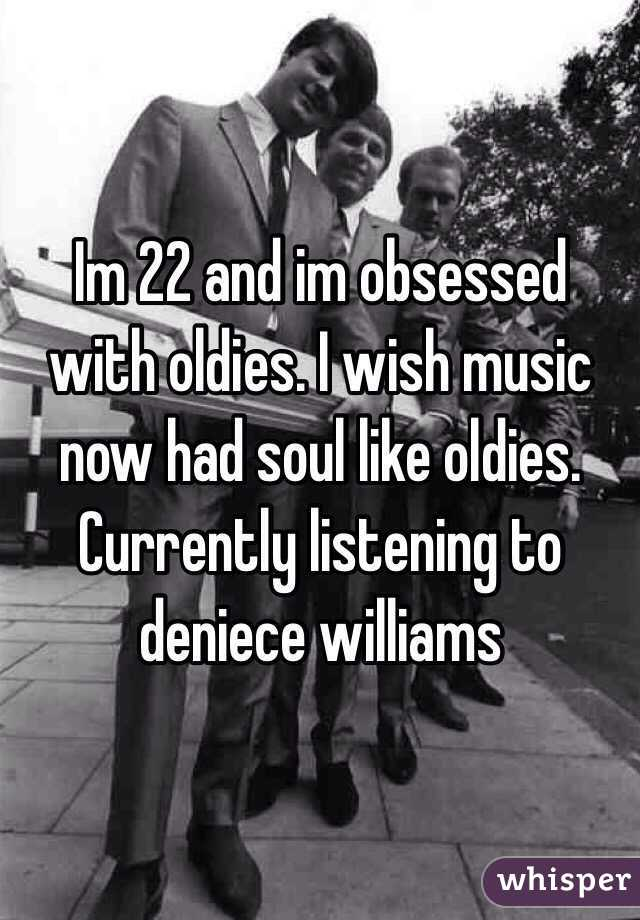 Im 22 and im obsessed with oldies. I wish music now had soul like oldies. Currently listening to deniece williams