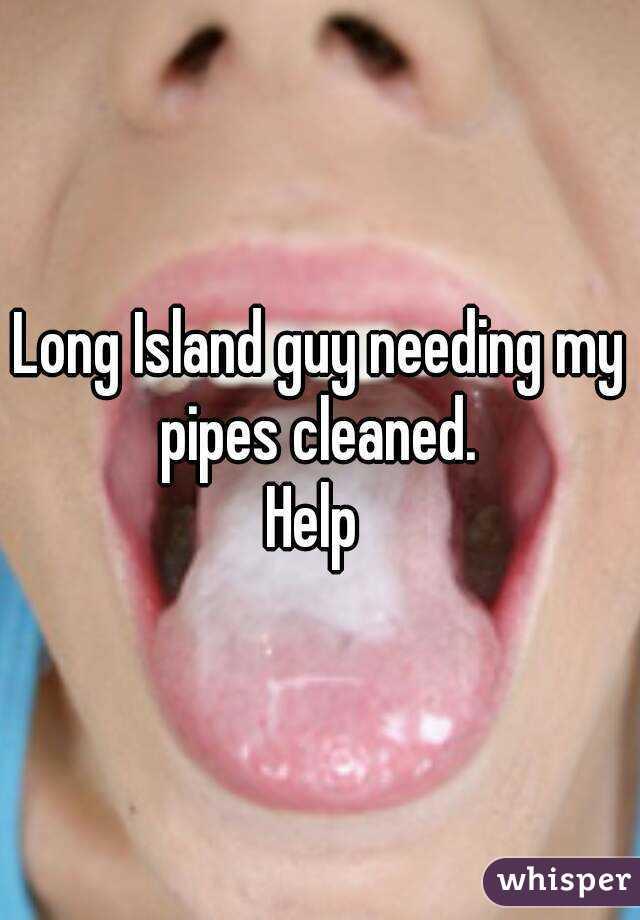 Long Island guy needing my pipes cleaned.  Help