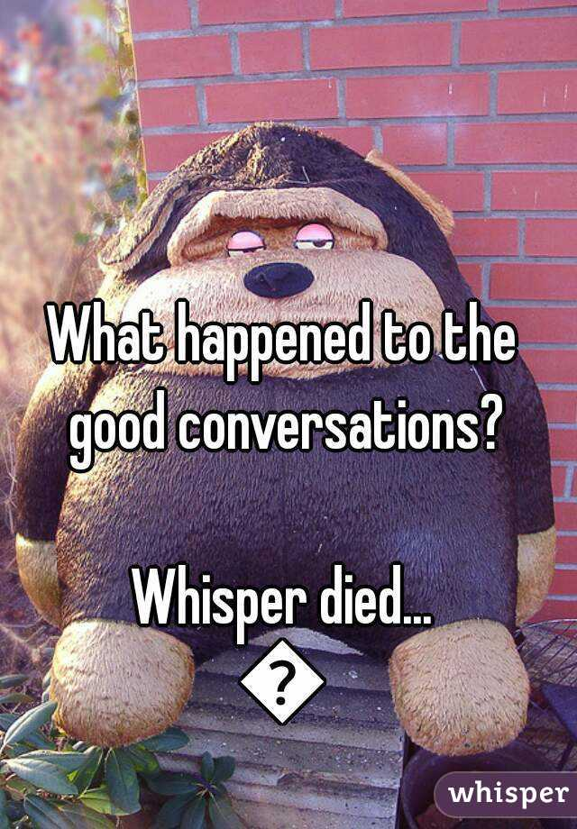 What happened to the good conversations?  Whisper died... 😢