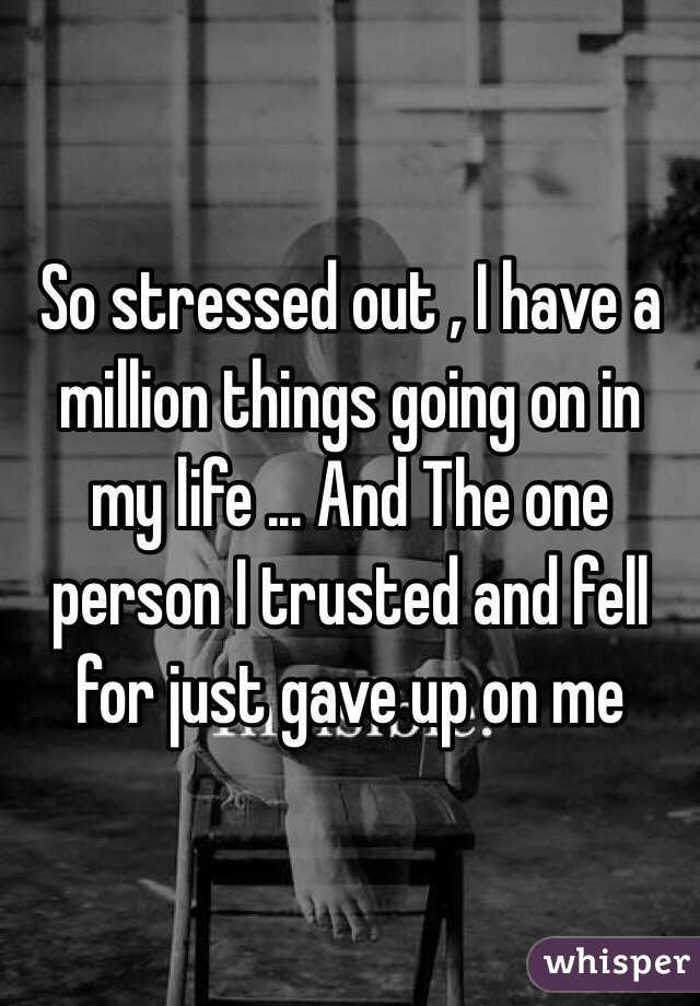 So stressed out , I have a million things going on in my life ... And The one person I trusted and fell for just gave up on me