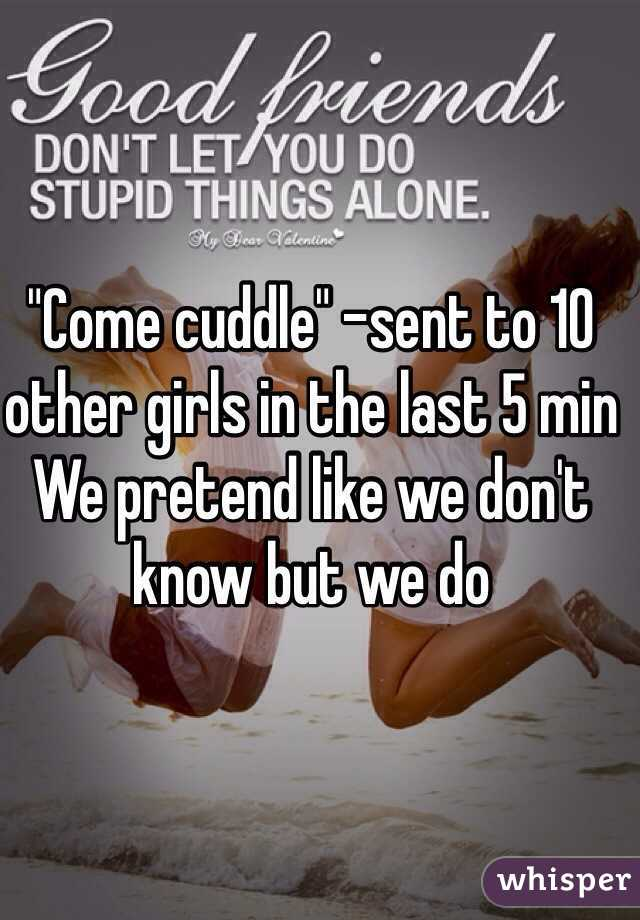 """""""Come cuddle"""" -sent to 10 other girls in the last 5 min  We pretend like we don't know but we do"""