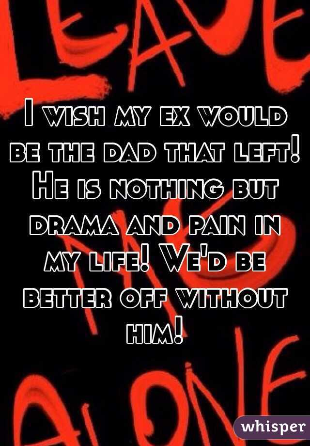 I wish my ex would be the dad that left! He is nothing but drama and pain in my life! We'd be better off without him!