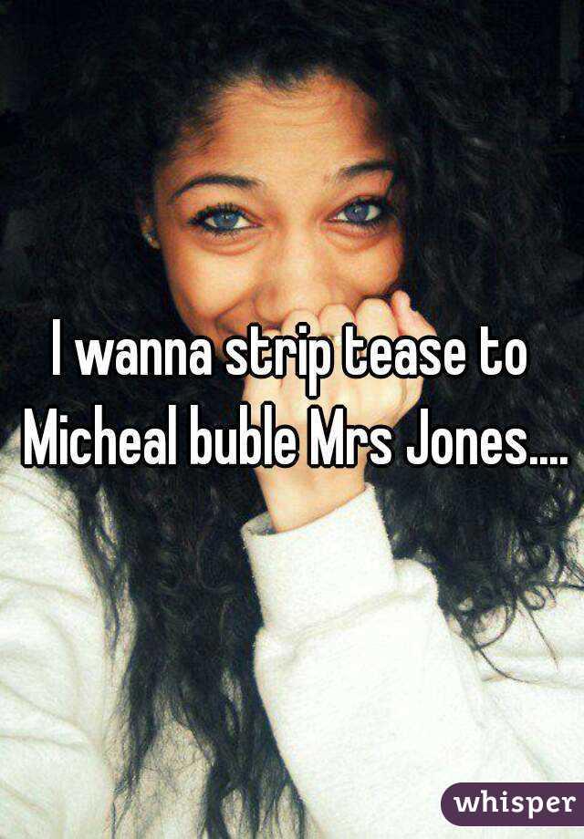 I wanna strip tease to Micheal buble Mrs Jones....