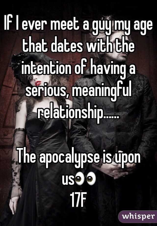 If I ever meet a guy my age that dates with the intention of having a serious, meaningful relationship......  The apocalypse is upon us👀 17F