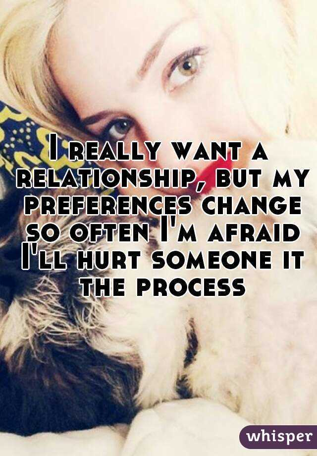 I really want a relationship, but my preferences change so often I'm afraid I'll hurt someone it the process
