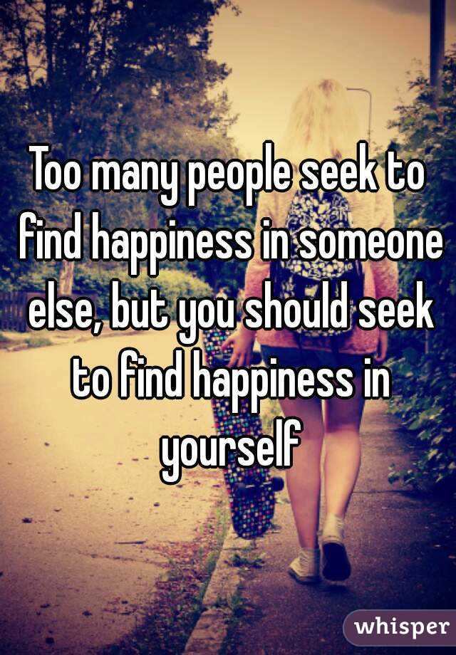 Too many people seek to find happiness in someone else, but you should seek to find happiness in yourself