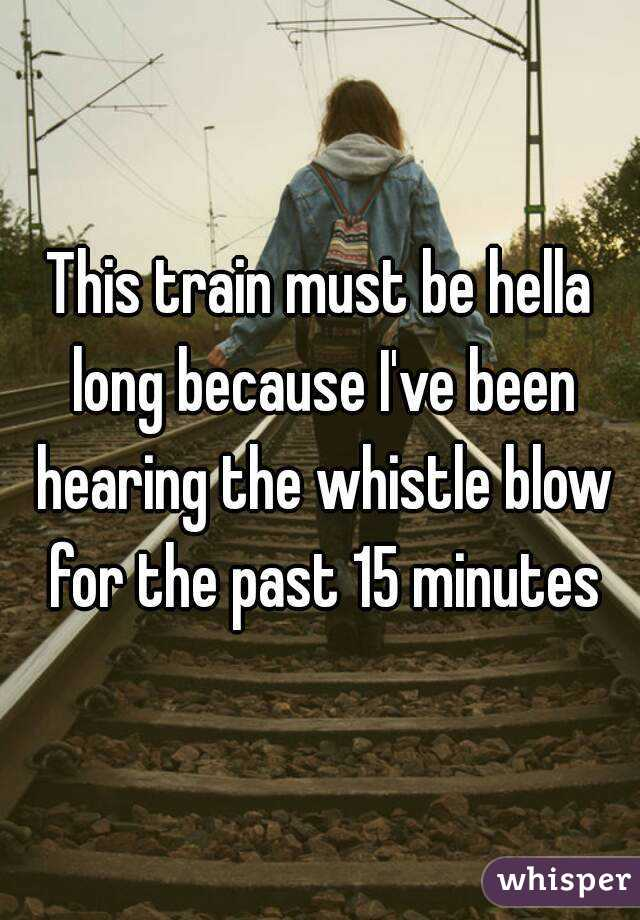 This train must be hella long because I've been hearing the whistle blow for the past 15 minutes