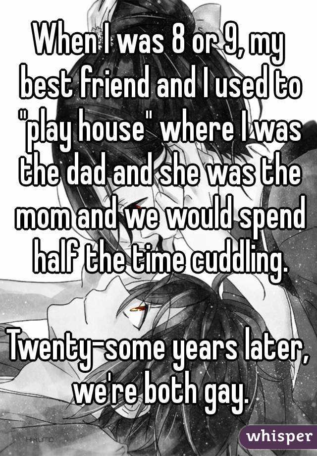 "When I was 8 or 9, my best friend and I used to ""play house"" where I was the dad and she was the mom and we would spend half the time cuddling.  Twenty-some years later, we're both gay."