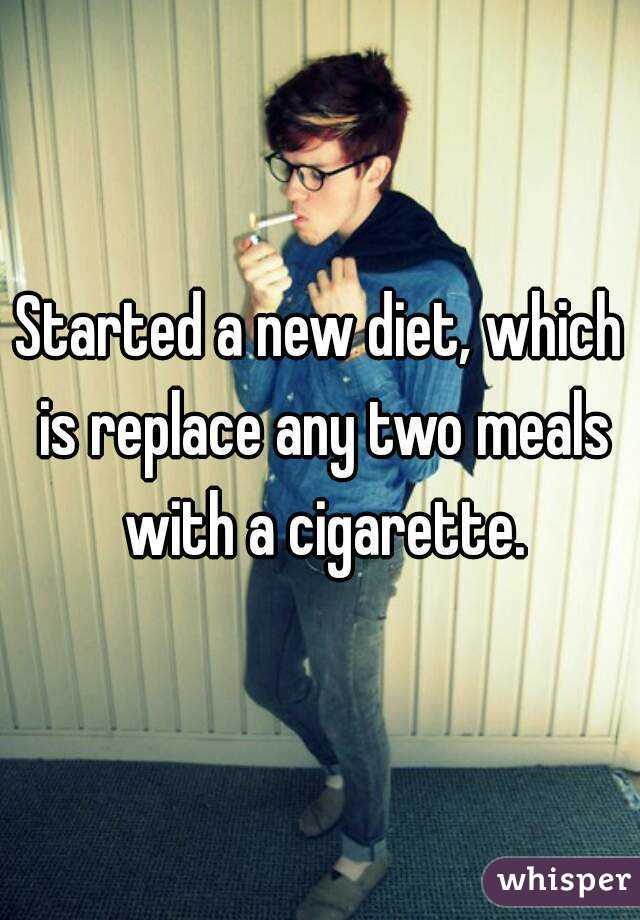 Started a new diet, which is replace any two meals with a cigarette.