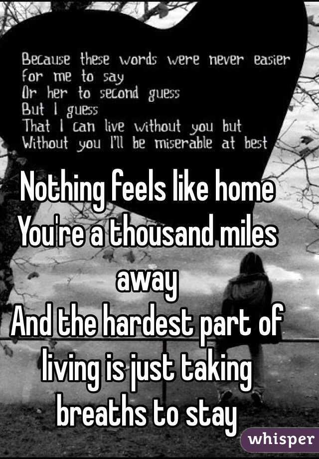 Nothing feels like home  You're a thousand miles away And the hardest part of living is just taking breaths to stay