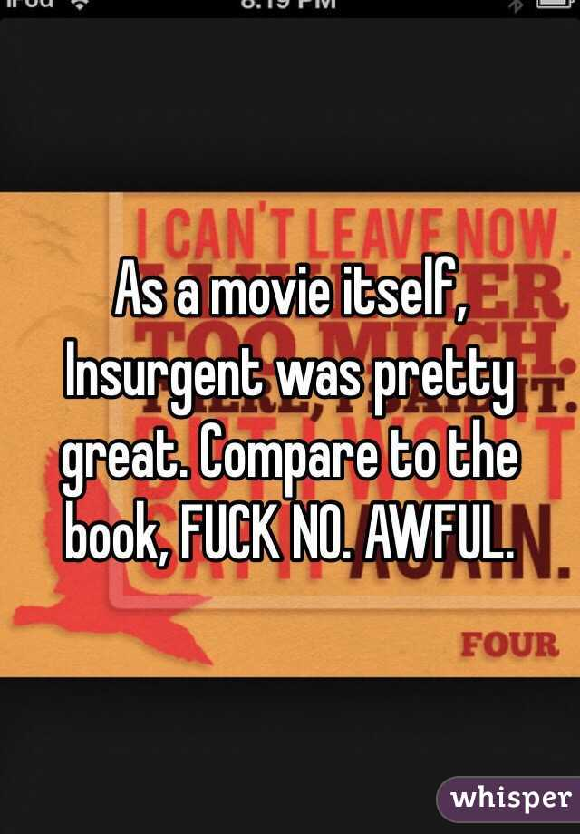As a movie itself, Insurgent was pretty great. Compare to the book, FUCK NO. AWFUL.