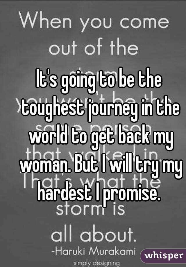 It's going to be the toughest journey in the world to get back my woman. But I will try my hardest I promise.