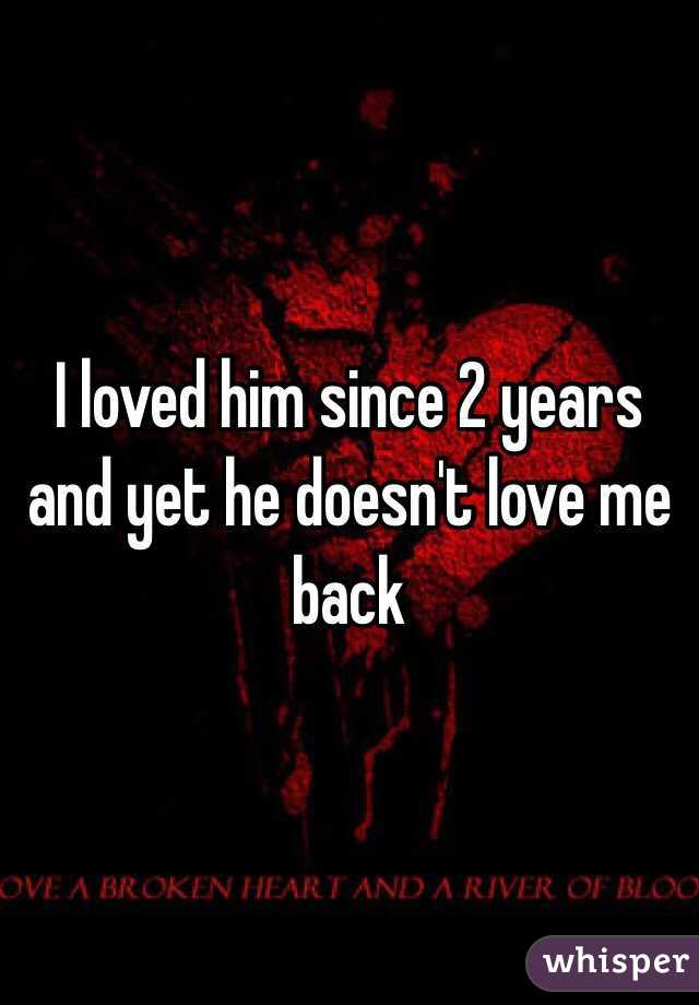 I loved him since 2 years and yet he doesn't love me back