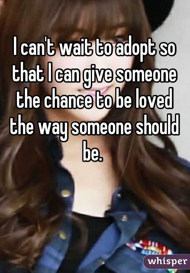 I can't wait to adopt so that I can give someone the chance to be loved the way someone should be.