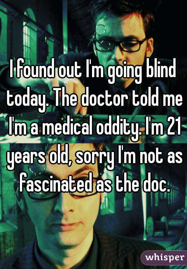 I found out I'm going blind today. The doctor told me I'm a medical oddity. I'm 21 years old, sorry I'm not as fascinated as the doc.