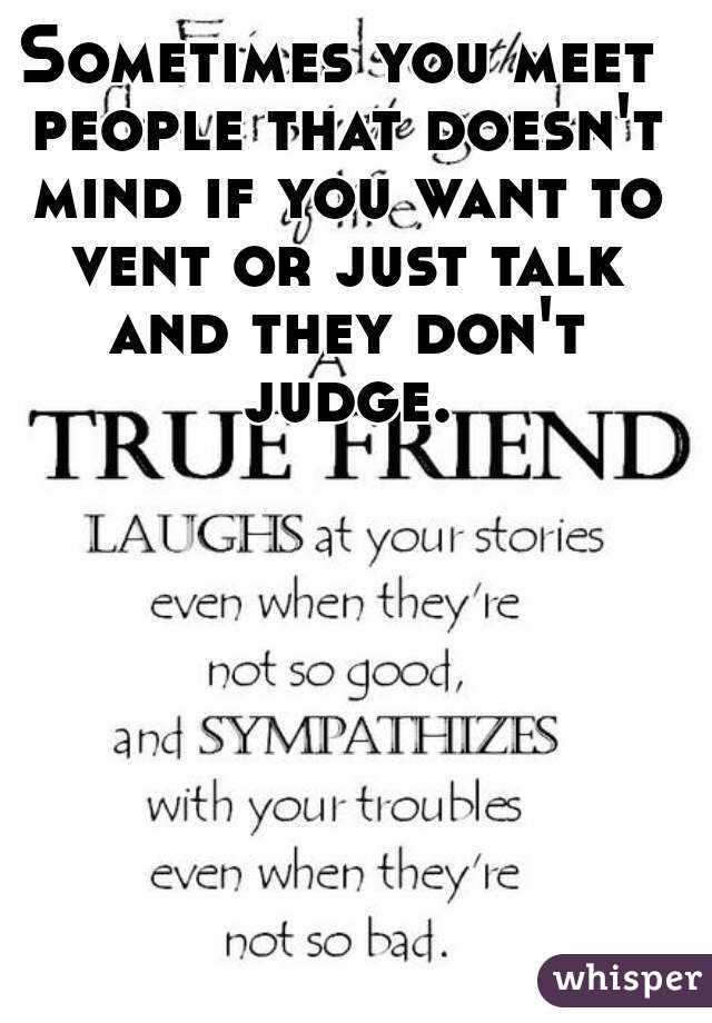 Sometimes you meet people that doesn't mind if you want to vent or just talk and they don't judge.