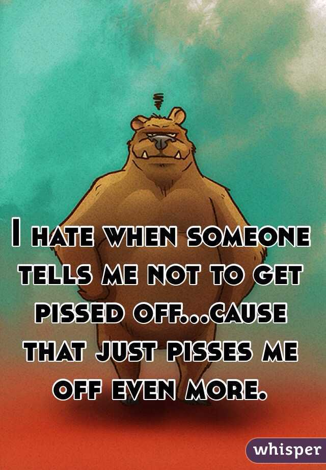 I hate when someone tells me not to get pissed off...cause that just pisses me off even more.