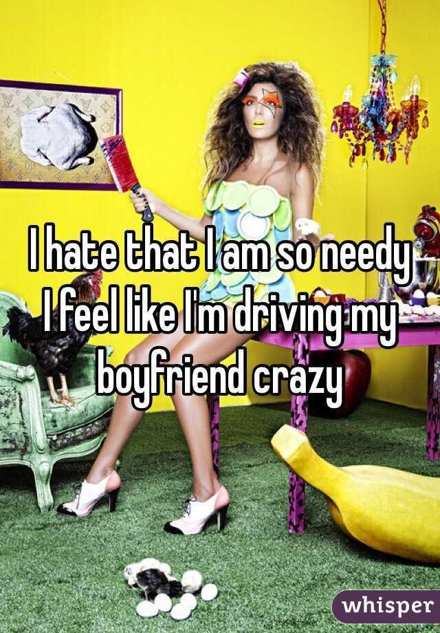 I hate that I am so needy I feel like I'm driving my boyfriend crazy