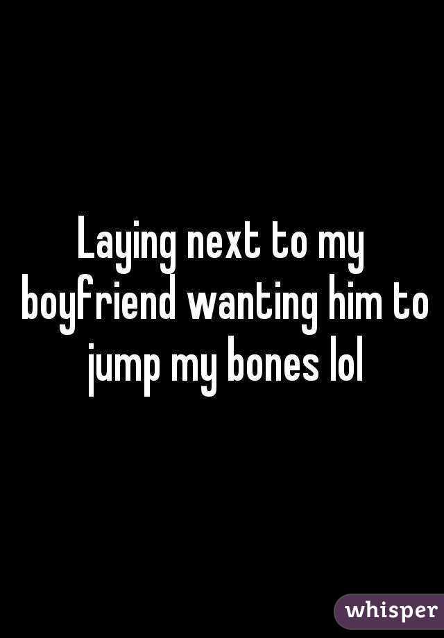 Laying next to my boyfriend wanting him to jump my bones lol