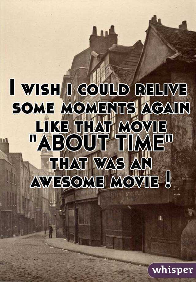 """I wish i could relive some moments again like that movie """"ABOUT TIME"""" that was an awesome movie !"""