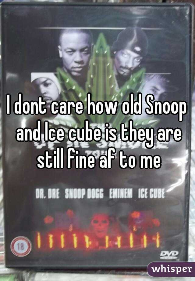 I dont care how old Snoop and Ice cube is they are still fine af to me