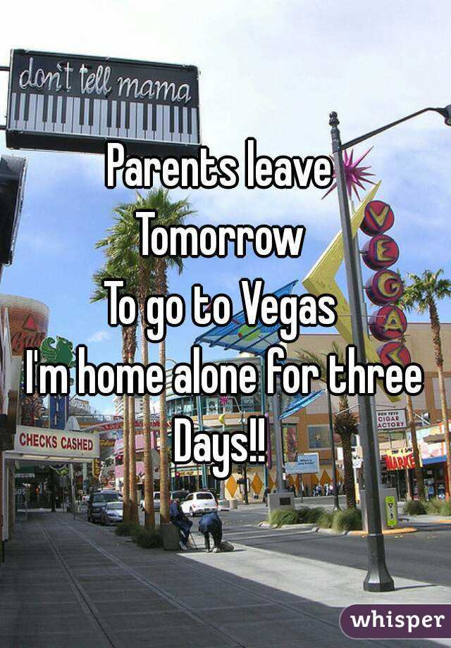Parents leave  Tomorrow  To go to Vegas  I'm home alone for three Days!!