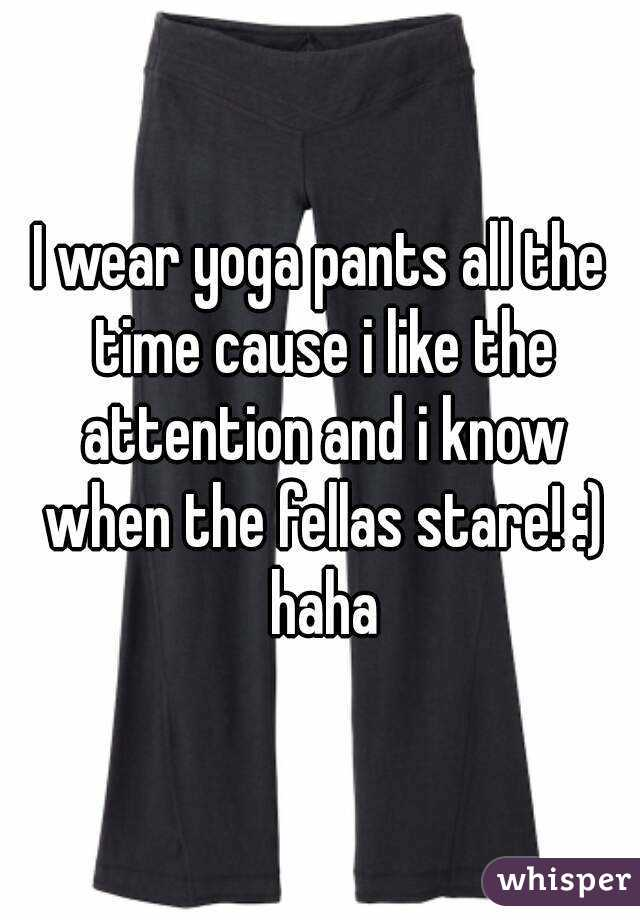 I wear yoga pants all the time cause i like the attention and i know when the fellas stare! :) haha