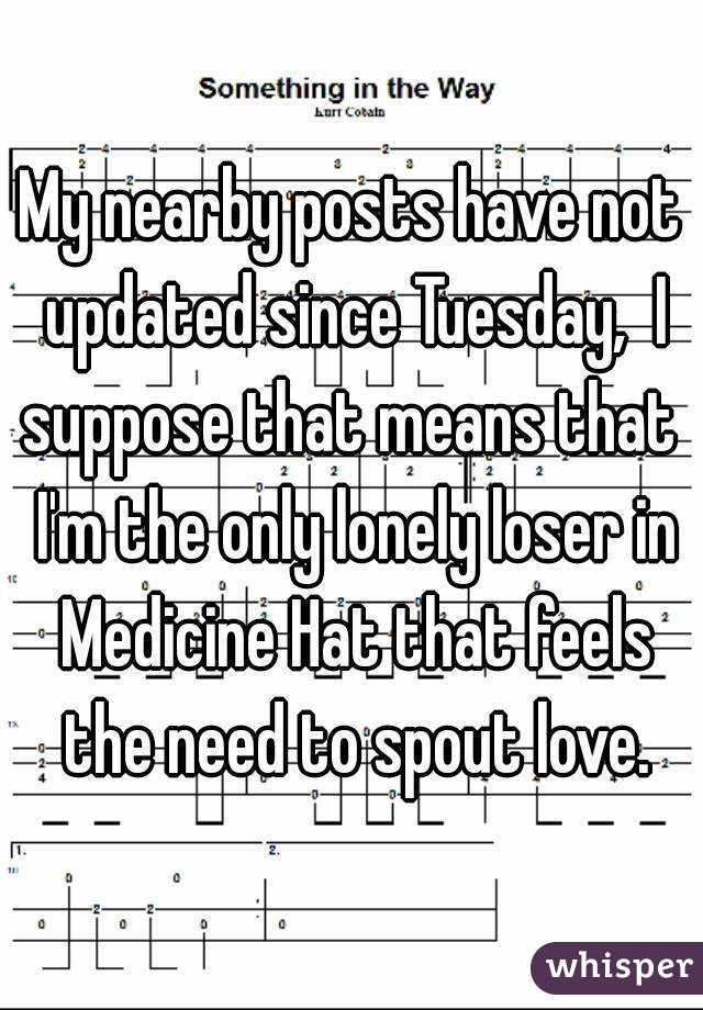 My nearby posts have not updated since Tuesday,  I suppose that means that  I'm the only lonely loser in Medicine Hat that feels the need to spout love.