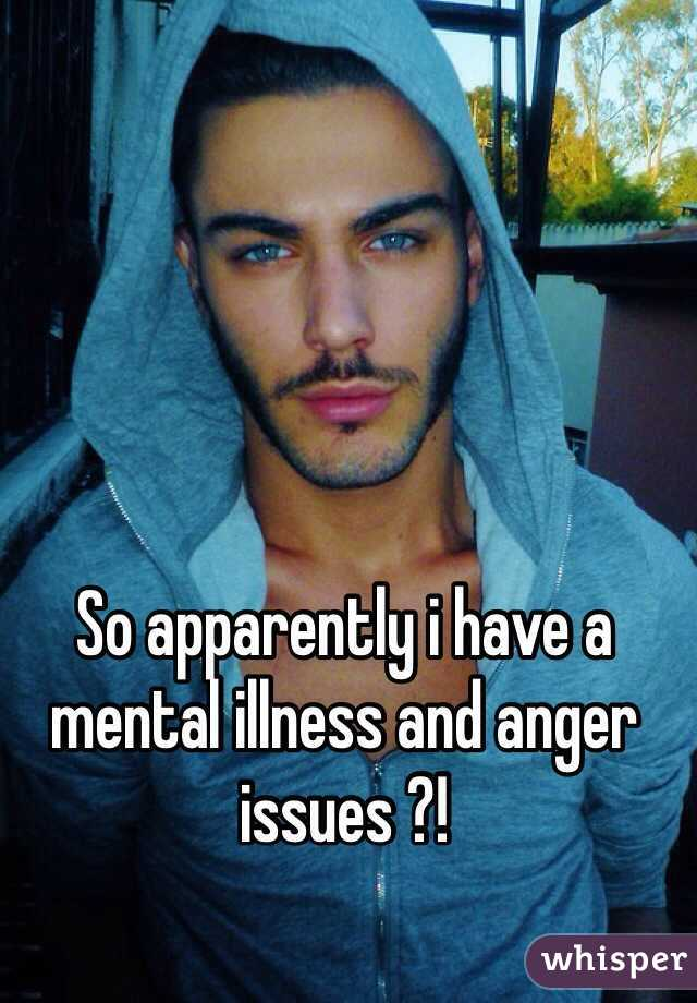So apparently i have a mental illness and anger issues ?!