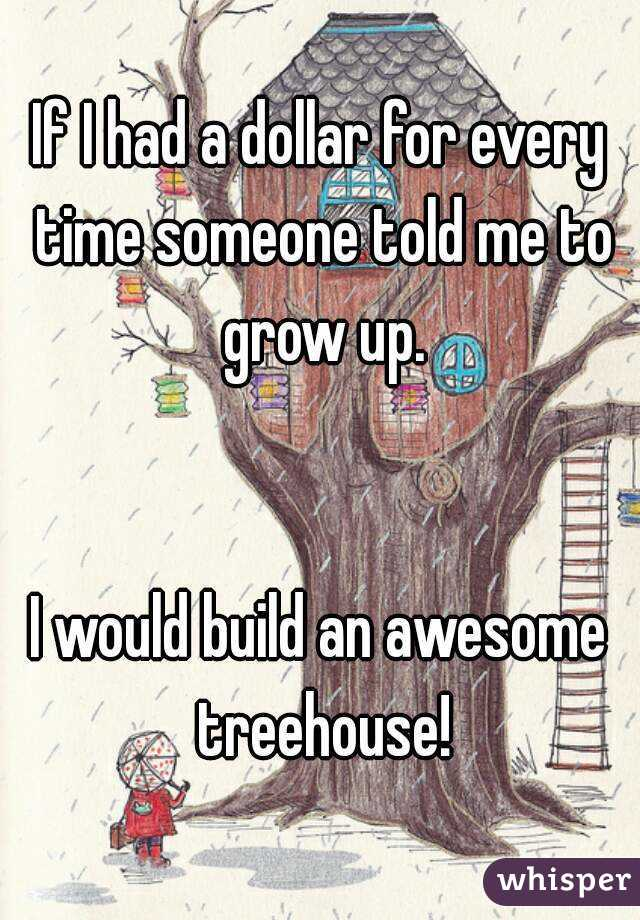 If I had a dollar for every time someone told me to grow up.   I would build an awesome treehouse!