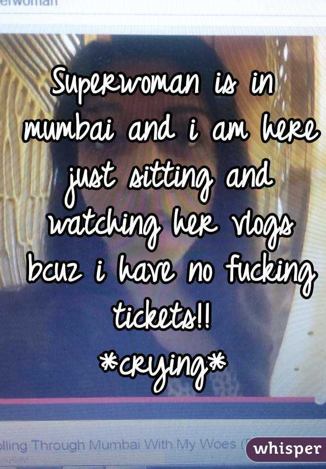Superwoman is in mumbai and i am here just sitting and watching her vlogs bcuz i have no fucking tickets!!  *crying*