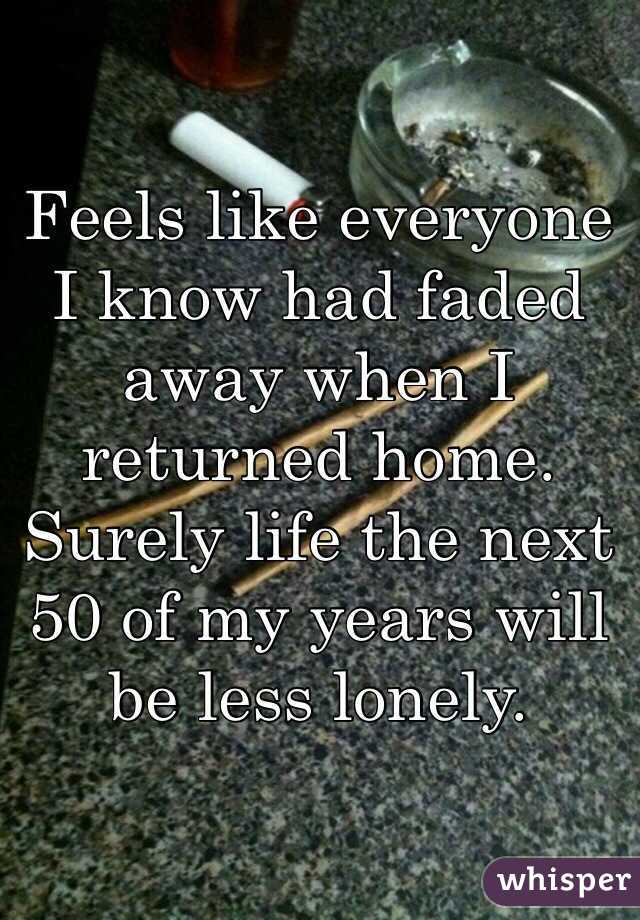 Feels like everyone I know had faded away when I returned home. Surely life the next 50 of my years will be less lonely.