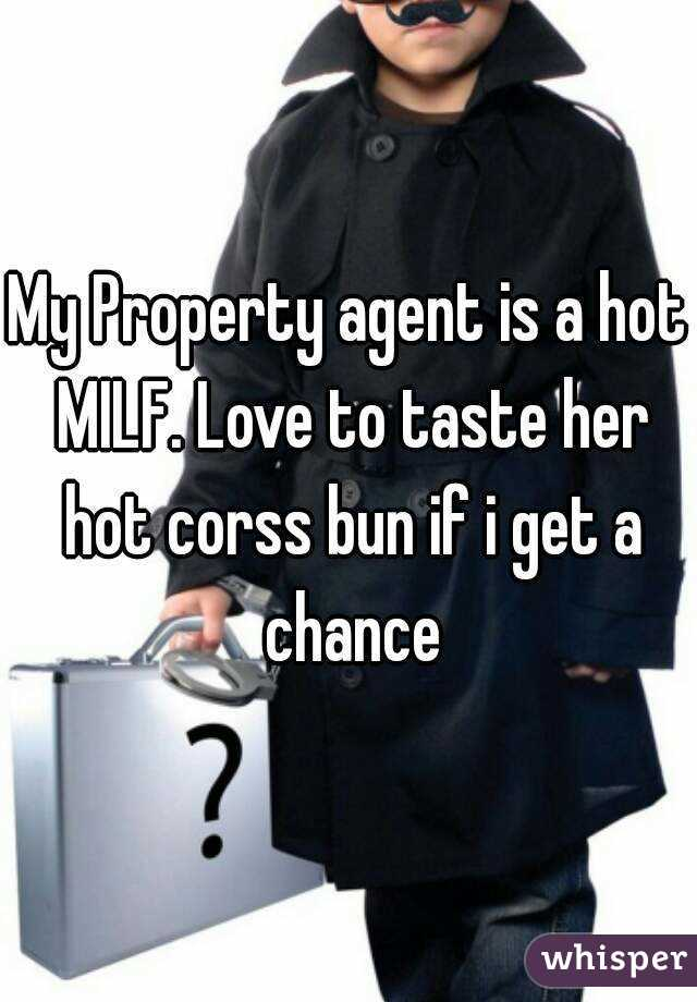 My Property agent is a hot MILF. Love to taste her hot corss bun if i get a chance