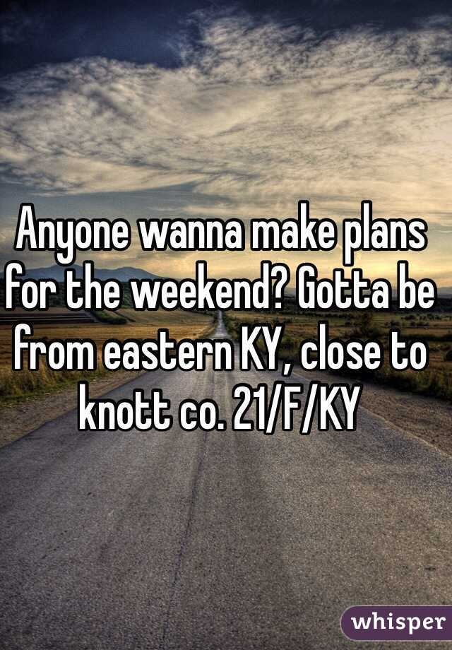 Anyone wanna make plans for the weekend? Gotta be from eastern KY, close to knott co. 21/F/KY