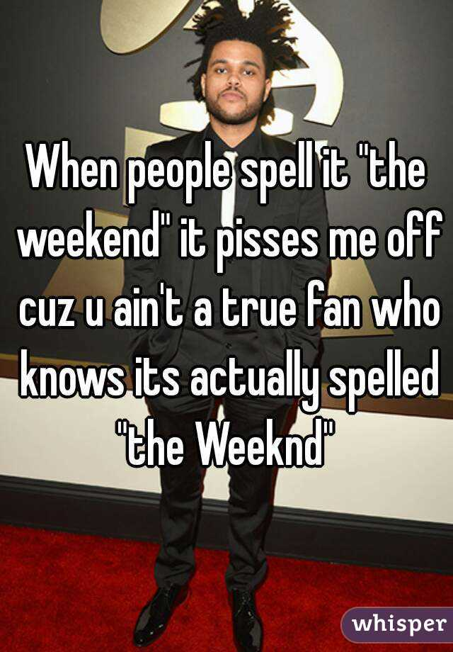 """When people spell it """"the weekend"""" it pisses me off cuz u ain't a true fan who knows its actually spelled """"the Weeknd"""""""