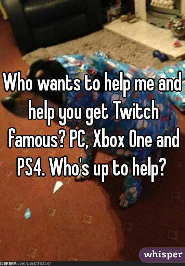 Who wants to help me and help you get Twitch famous? PC, Xbox One and PS4. Who's up to help?