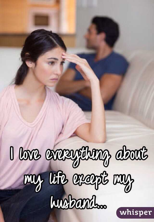I love everything about my life except my husband...