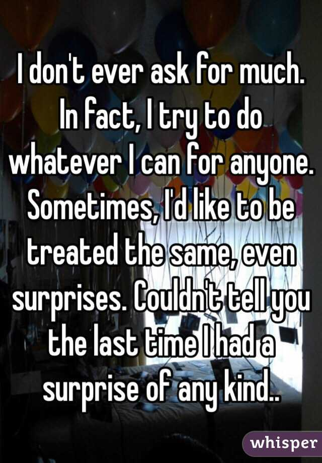I don't ever ask for much. In fact, I try to do whatever I can for anyone. Sometimes, I'd like to be treated the same, even surprises. Couldn't tell you the last time I had a surprise of any kind..