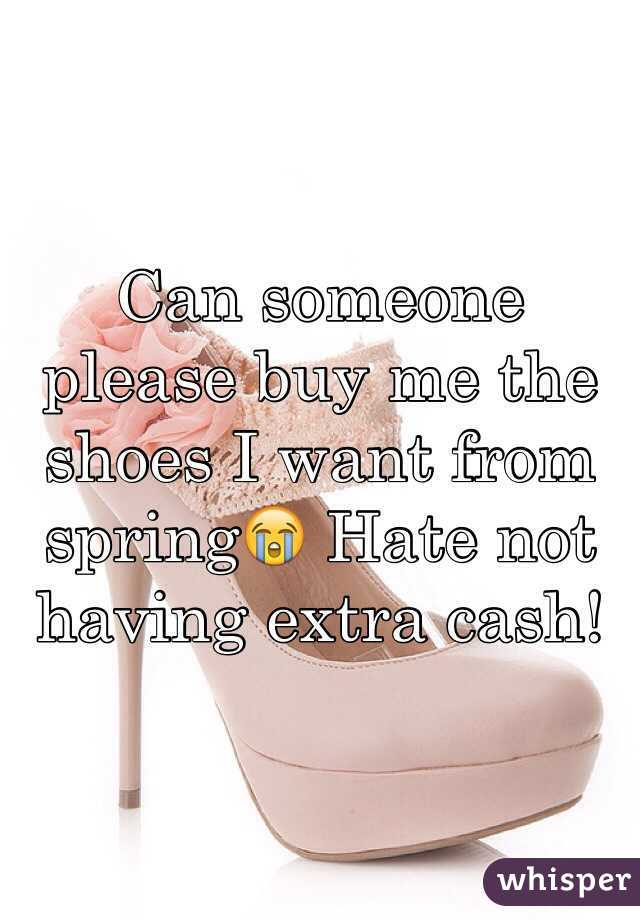 Can someone please buy me the shoes I want from spring😭 Hate not having extra cash!
