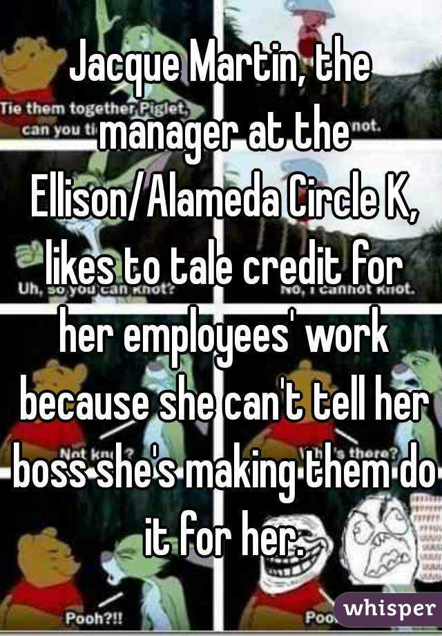 Jacque Martin, the manager at the Ellison/Alameda Circle K, likes to tale credit for her employees' work because she can't tell her boss she's making them do it for her.