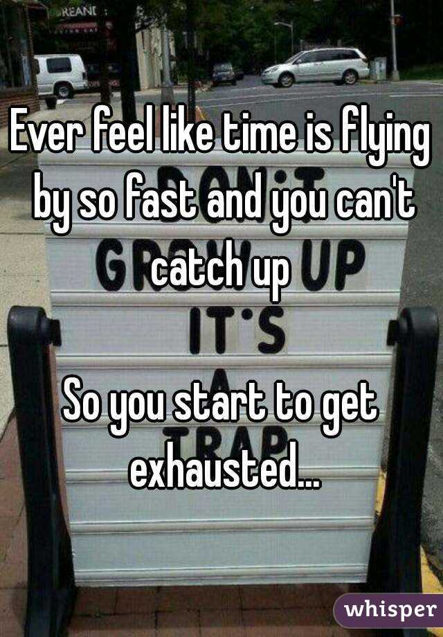 Ever feel like time is flying by so fast and you can't catch up   So you start to get exhausted...