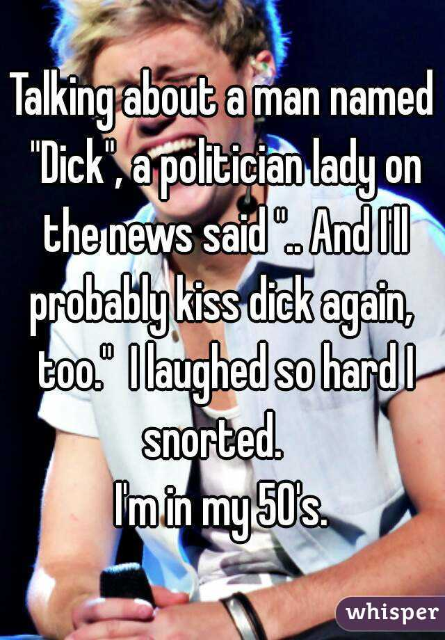 """Talking about a man named """"Dick"""", a politician lady on the news said """".. And I'll probably kiss dick again,  too.""""  I laughed so hard I snorted.    I'm in my 50's."""