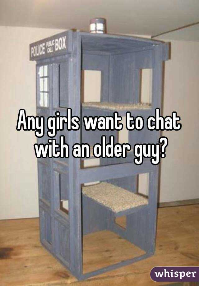 Any girls want to chat with an older guy?