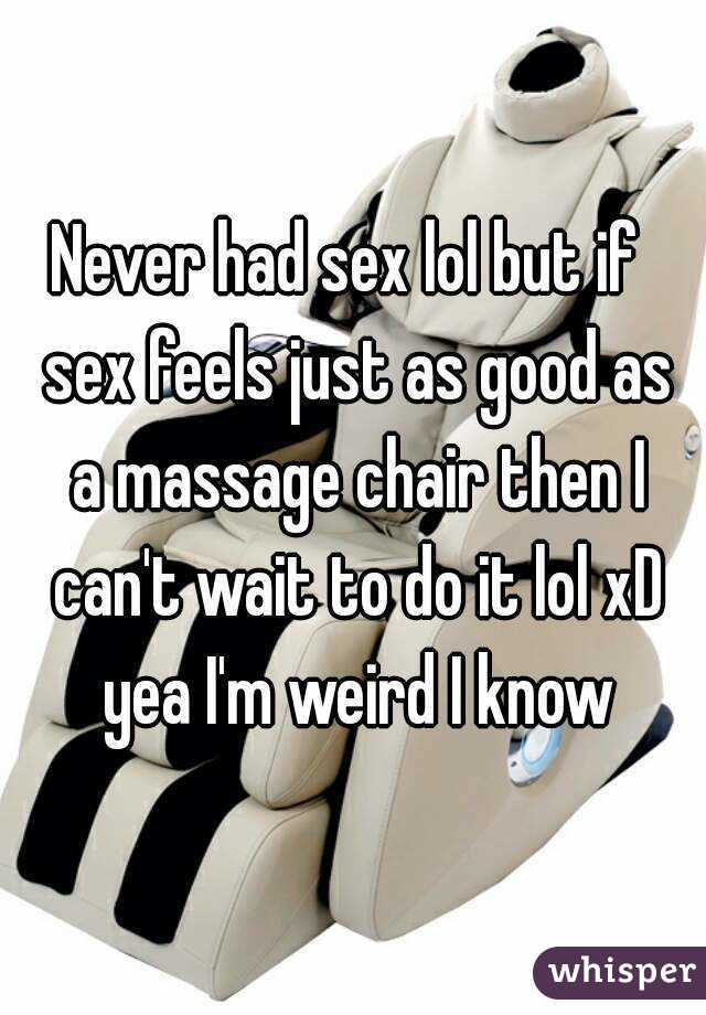 Never had sex lol but if  sex feels just as good as a massage chair then I can't wait to do it lol xD yea I'm weird I know