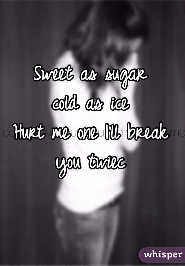 Sweet as sugar  cold as ice  Hurt me one I'll break you twiec