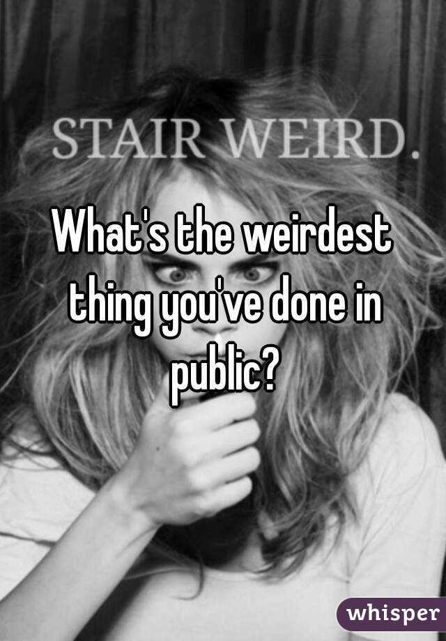 What's the weirdest thing you've done in public?