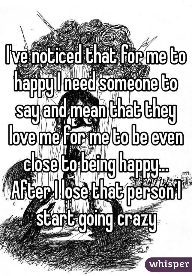 I've noticed that for me to happy I need someone to say and mean that they love me for me to be even close to being happy... After I lose that person I start going crazy