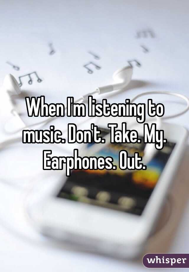 When I'm listening to music. Don't. Take. My. Earphones. Out.