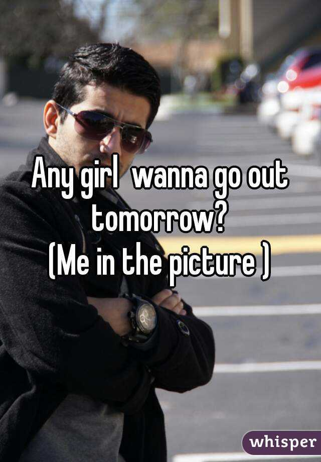 Any girl  wanna go out tomorrow?  (Me in the picture )